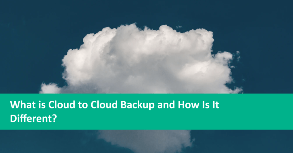 What is Cloud to Cloud Backup and How Is It Different?