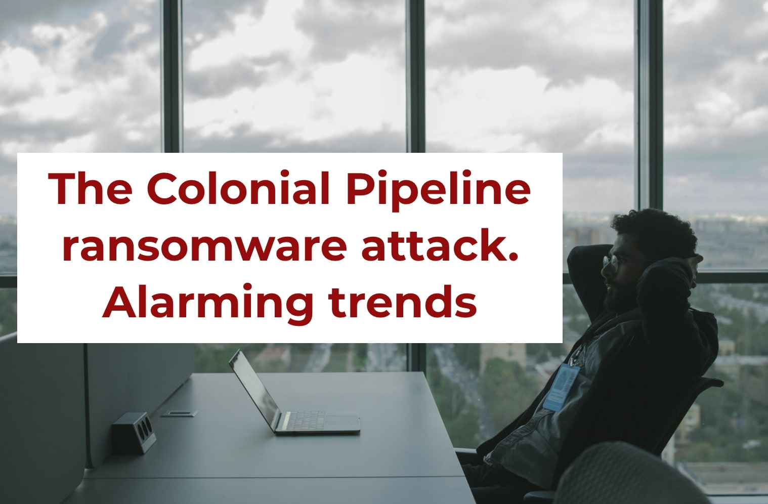 The Colonial Pipeline ransomware attack. Alarming trends