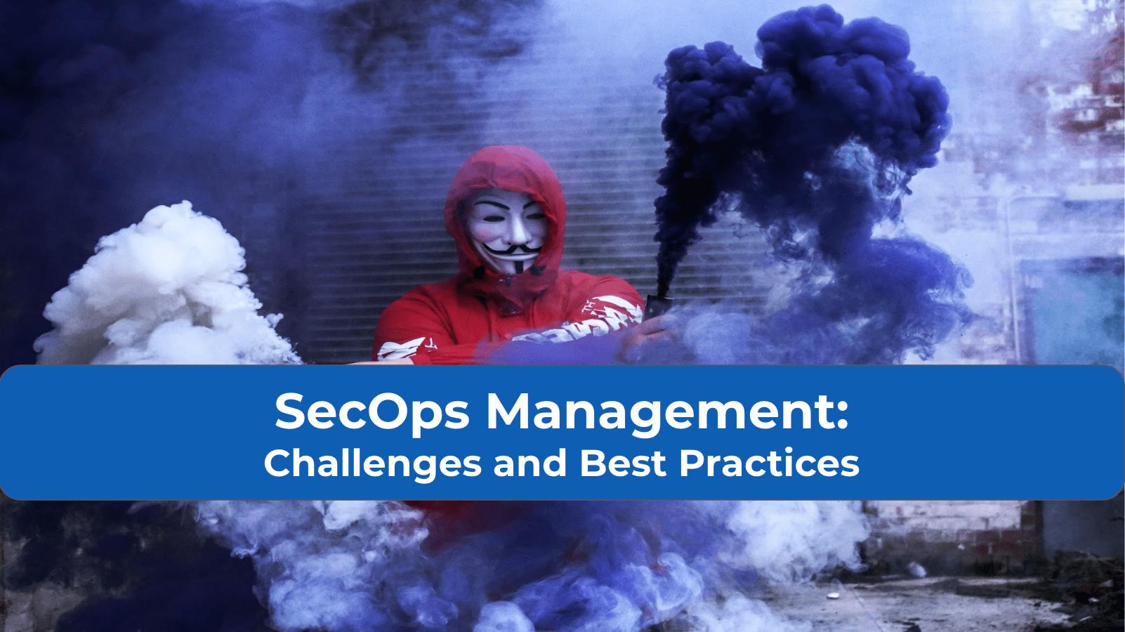 SecOps Management: Challenges and Best Practices