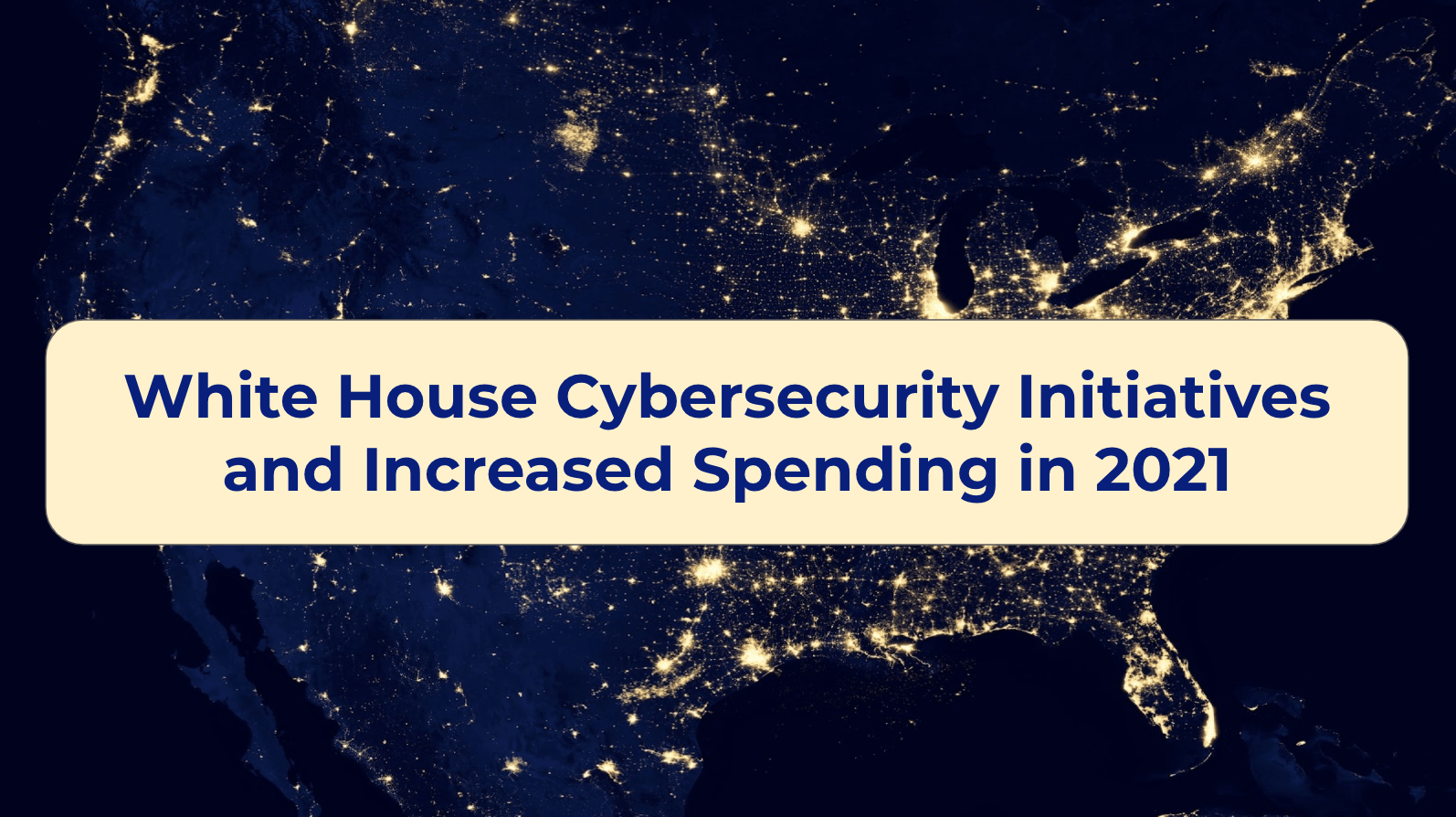 White House Cybersecurity Initiatives and Increased Spending in 2021