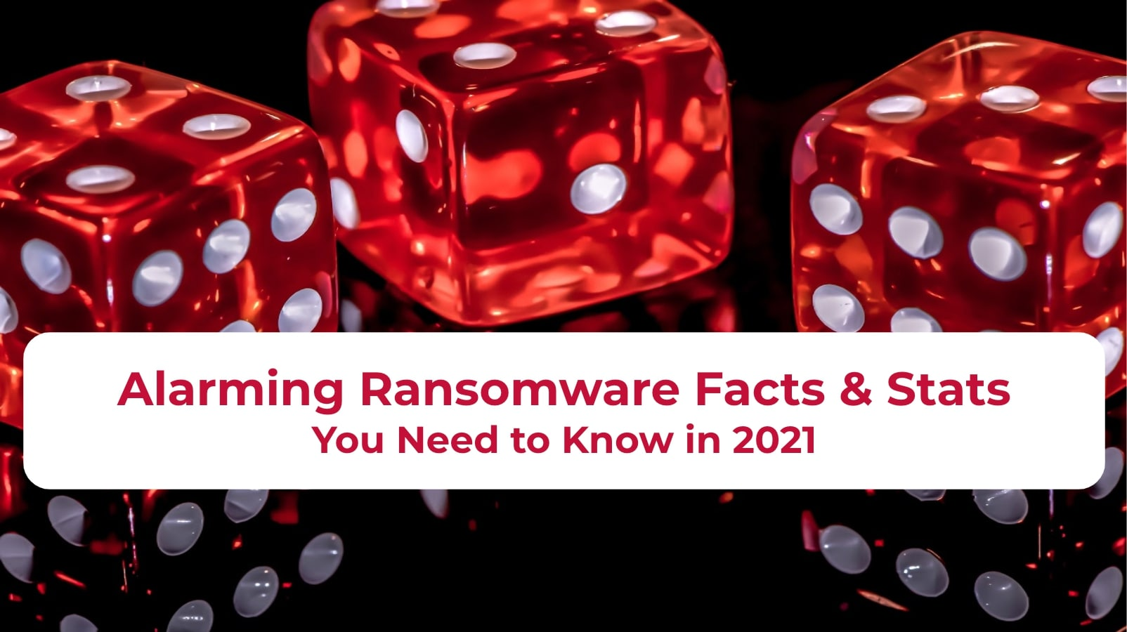 Alarming Ransomware Facts & Stats You Need to Know in 2021