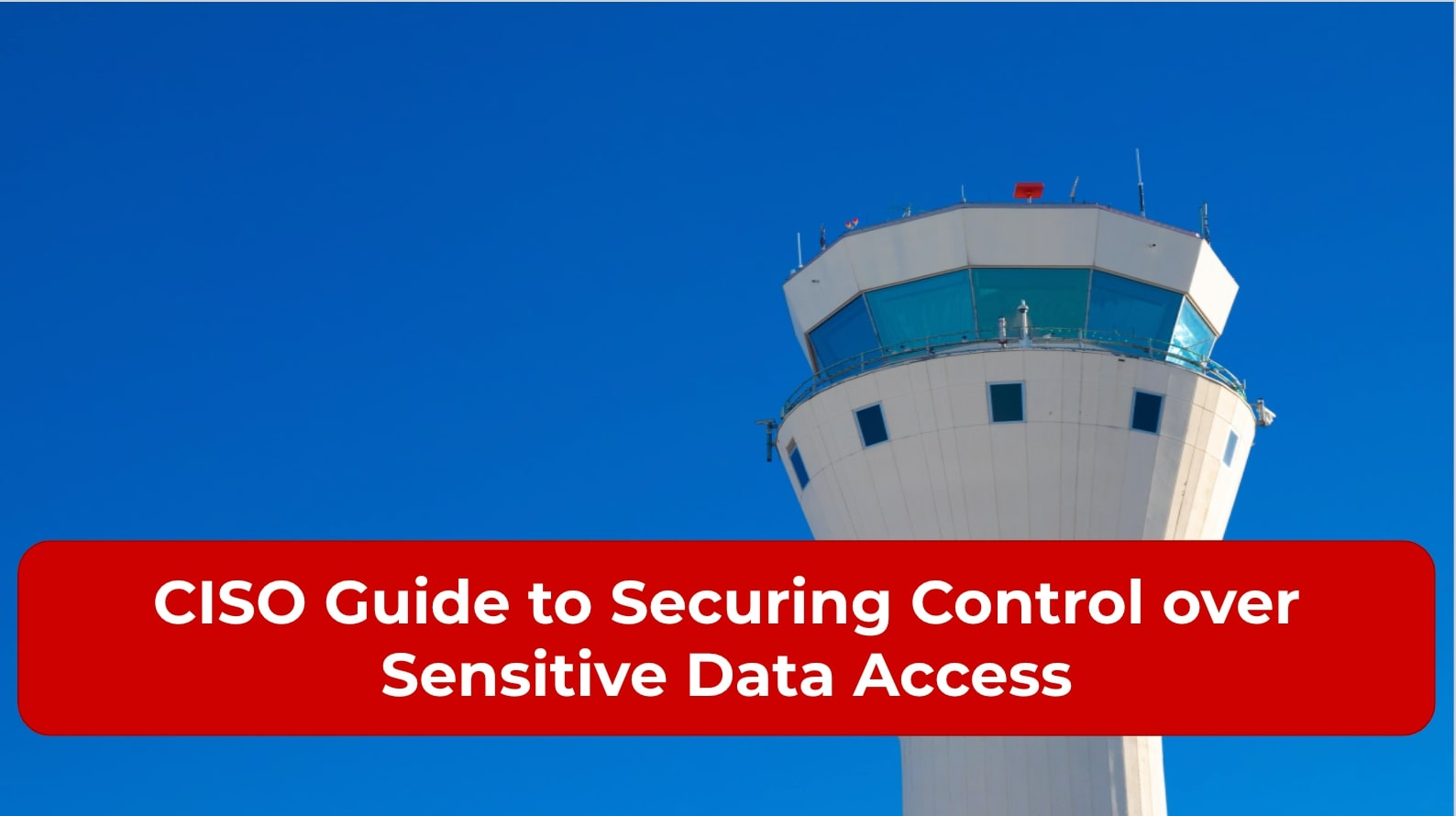 CISO Guide to Securing Control over Sensitive Data Access
