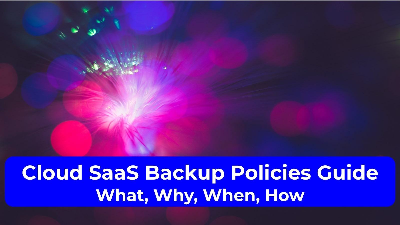 Cloud SaaS Backup Policies Guide: What, Why, When, How