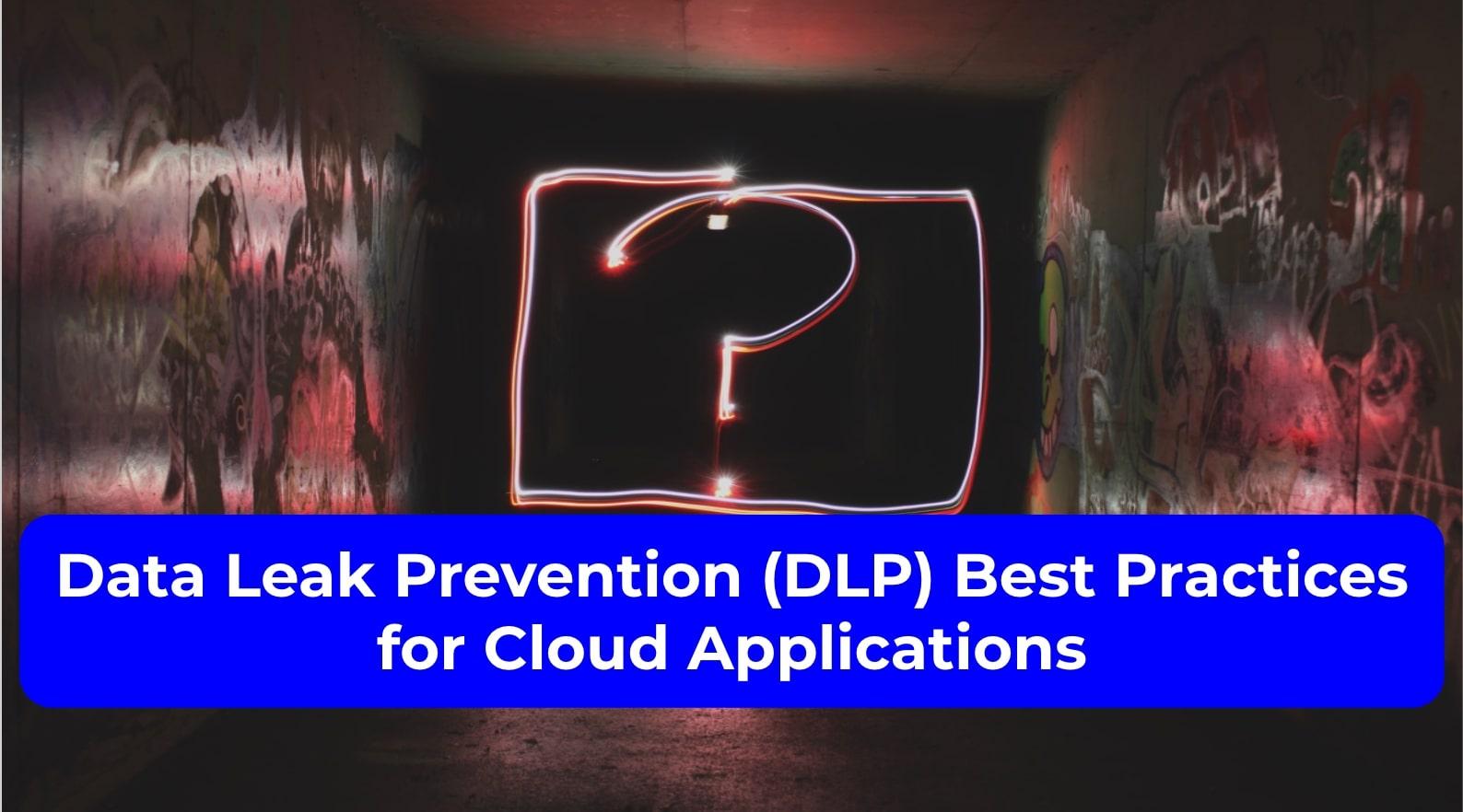 Data Leak Prevention (DLP) Best Practices for Cloud Applications