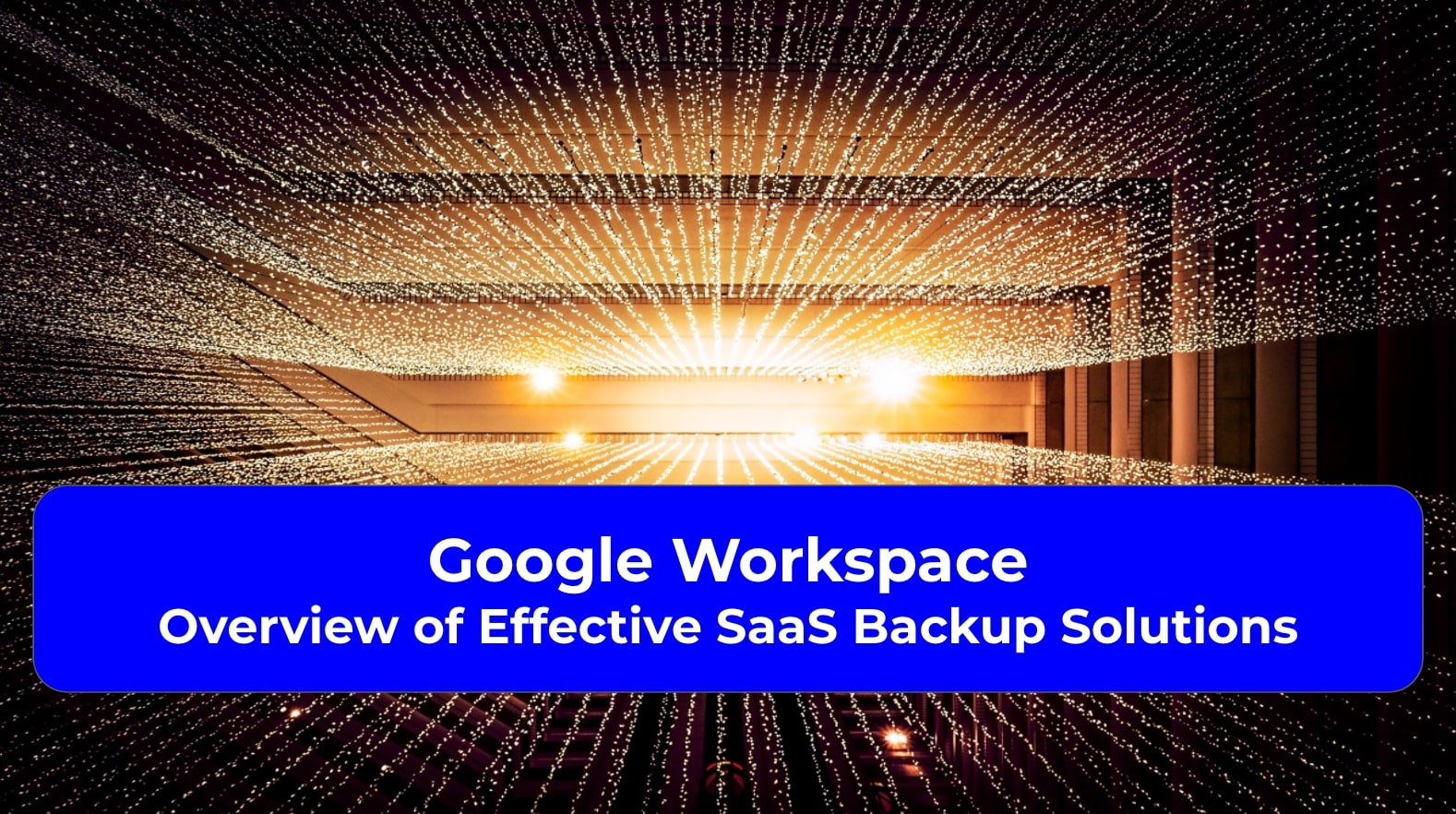 Google Workspace Overview of Effective SaaS Backup Solutions