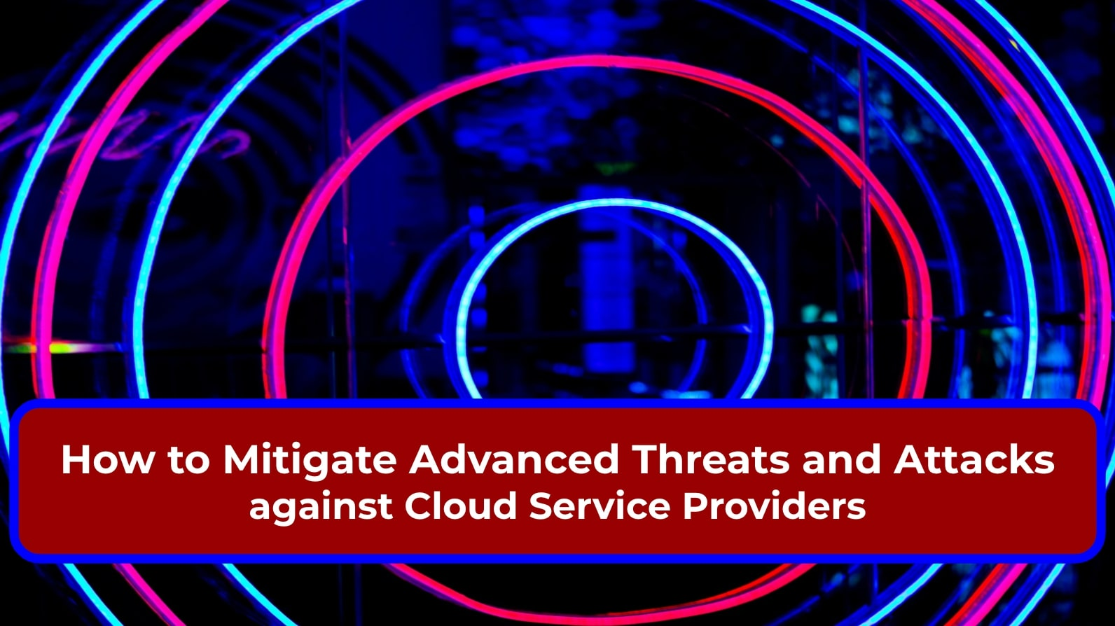 How to Mitigate Advanced Threats and Attacks against Cloud Service Providers