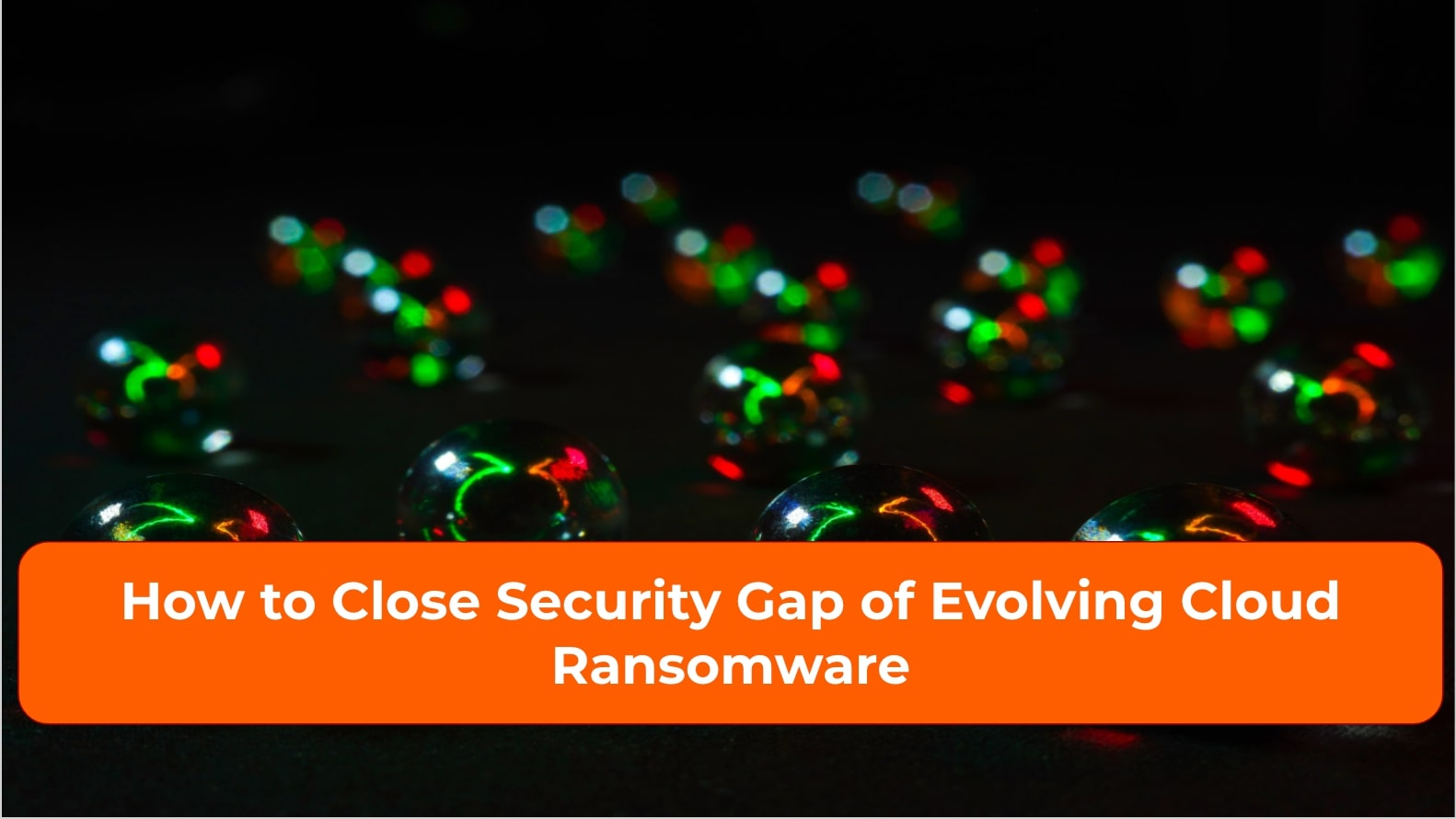 How to Close Security Gap of Evolving Cloud Ransomware