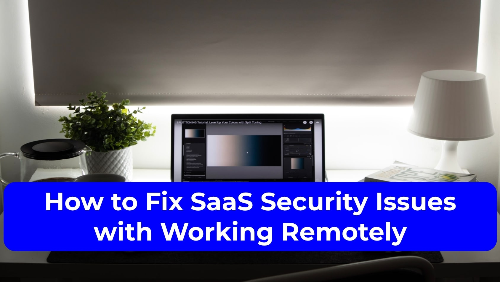 How to Fix SaaS Security Issues with Working Remotely