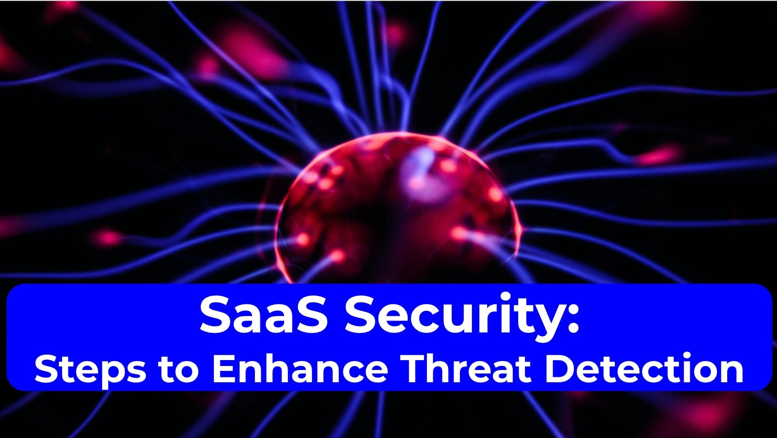 SaaS Security: Steps to Enhance Threat Detection